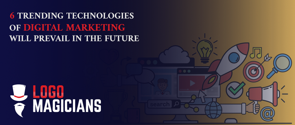 6 Trending Technologies Of Digital Marketing Will Prevail In The Future